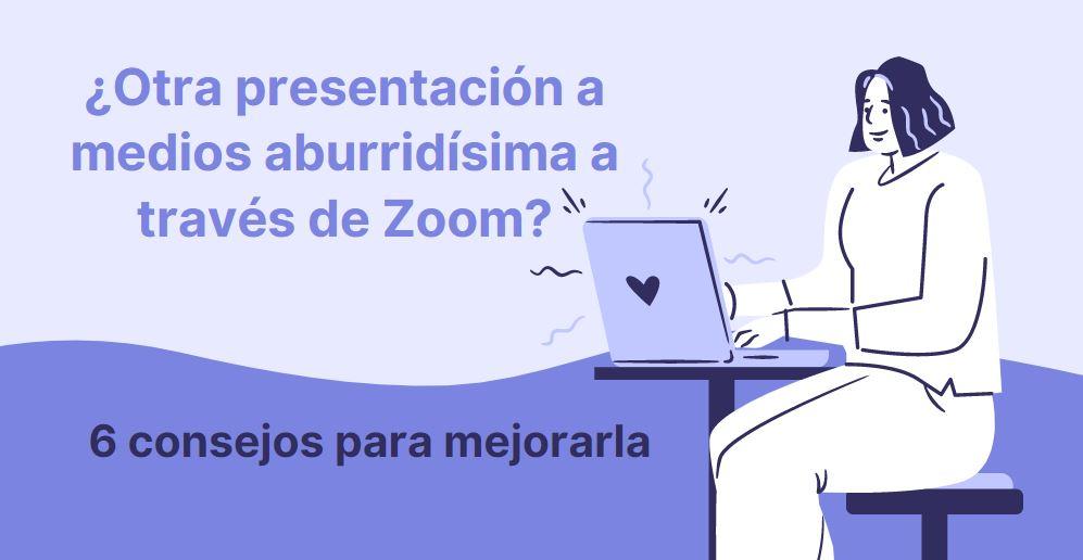 ¿Otra presentación de Zoom aburridísima? Mejora tus presentaciones virtuales en 6 pasos.